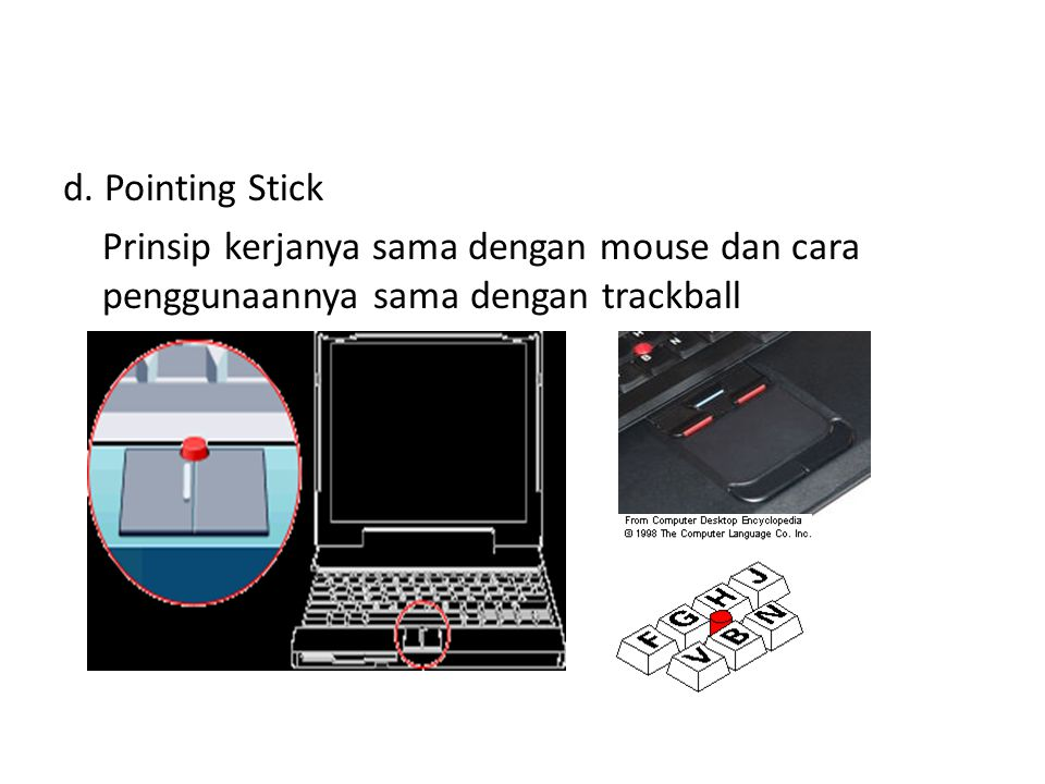 d. Pointing Stick Prinsip kerjanya sama dengan mouse dan cara penggunaannya sama dengan trackball
