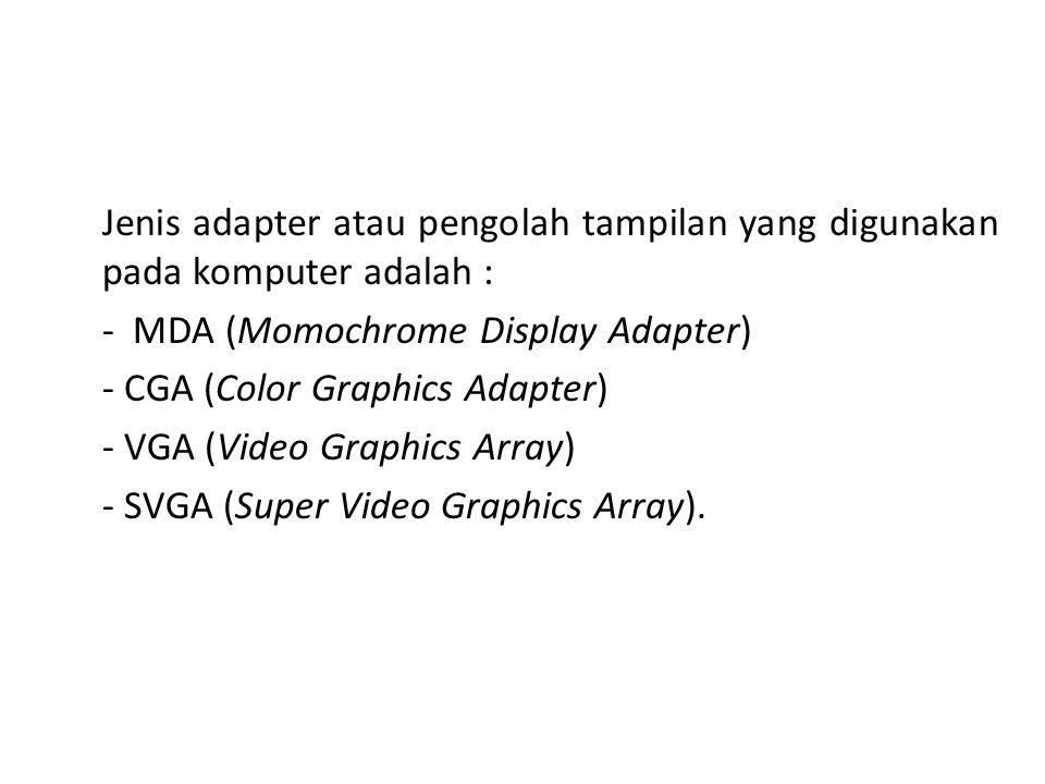 Jenis adapter atau pengolah tampilan yang digunakan pada komputer adalah : - MDA (Momochrome Display Adapter) - CGA (Color Graphics Adapter) - VGA (Video Graphics Array) - SVGA (Super Video Graphics Array).