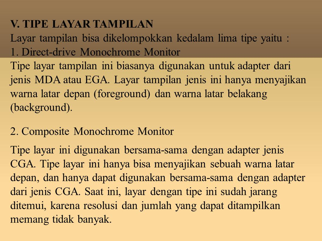 V. TIPE LAYAR TAMPILAN Layar tampilan bisa dikelompokkan kedalam lima tipe yaitu : 1. Direct-drive Monochrome Monitor