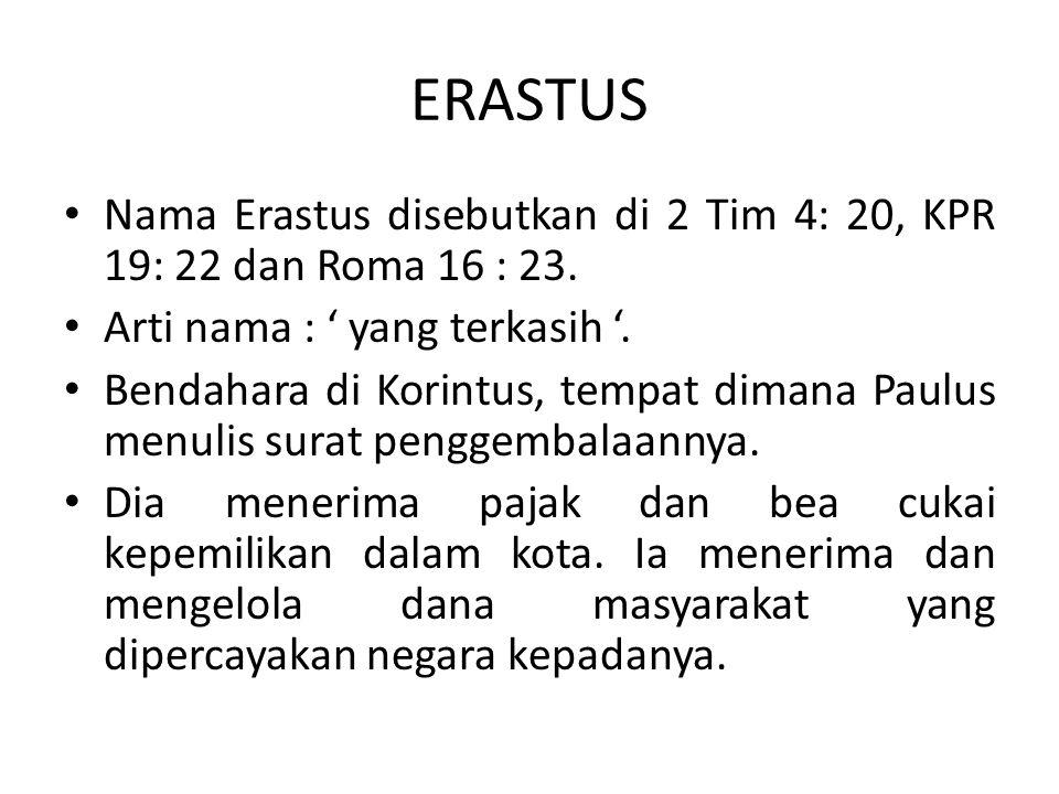 ERASTUS Nama Erastus disebutkan di 2 Tim 4: 20, KPR 19: 22 dan Roma 16 : 23. Arti nama : ' yang terkasih '.