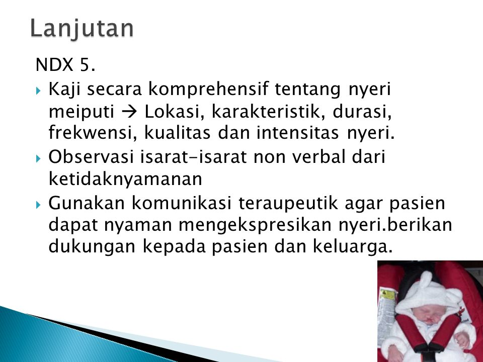 Lanjutan NDX 5. Kaji secara komprehensif tentang nyeri meiputi  Lokasi, karakteristik, durasi, frekwensi, kualitas dan intensitas nyeri.