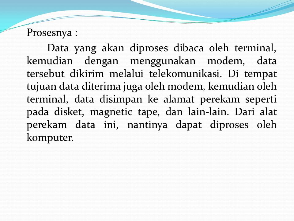 Prosesnya : Data yang akan diproses dibaca oleh terminal, kemudian dengan menggunakan modem, data tersebut dikirim melalui telekomunikasi.