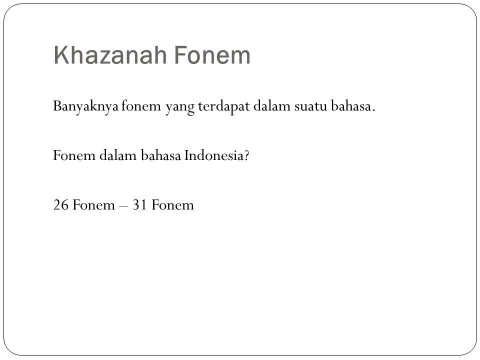 Khazanah Fonem Banyaknya fonem yang terdapat dalam suatu bahasa.