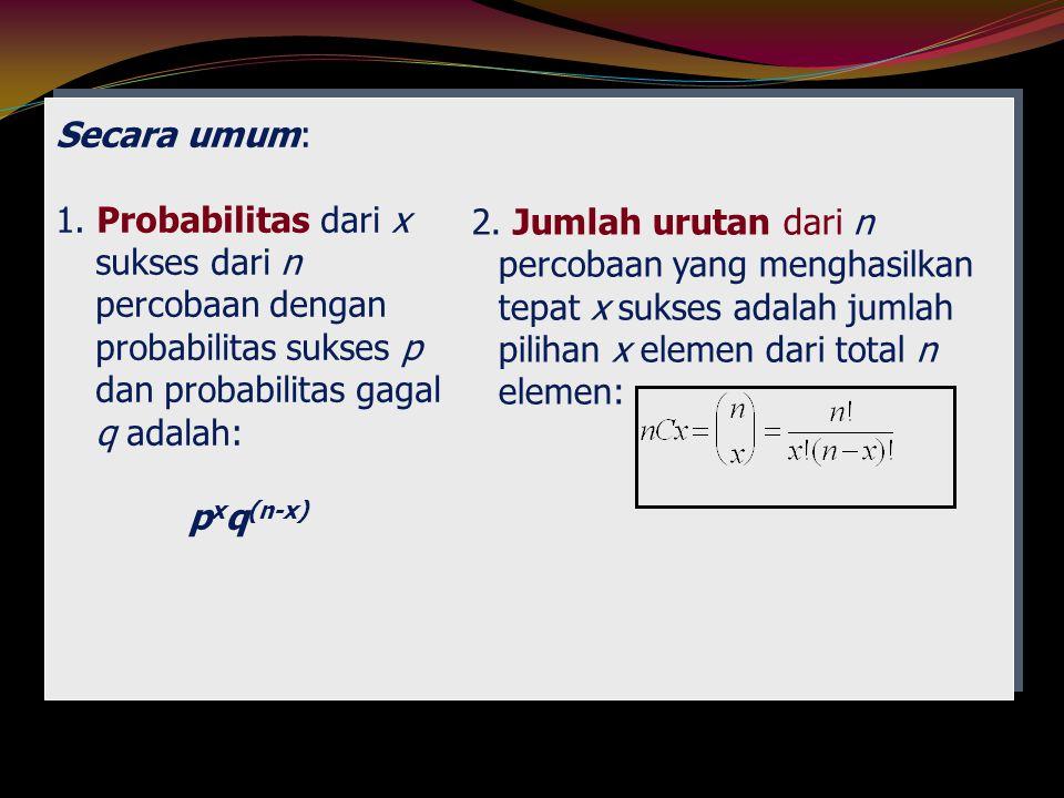 Secara umum: 1. Probabilitas dari x sukses dari n percobaan dengan probabilitas sukses p dan probabilitas gagal q adalah:
