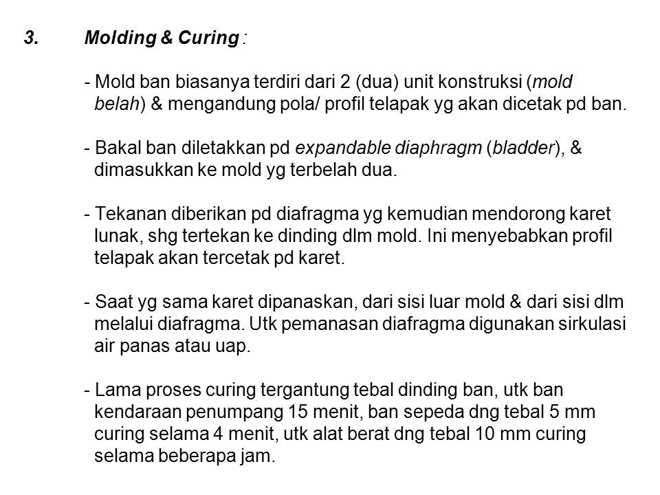 Molding & Curing : - Mold ban biasanya terdiri dari 2 (dua) unit konstruksi (mold belah) & mengandung pola/ profil telapak yg akan dicetak pd ban.