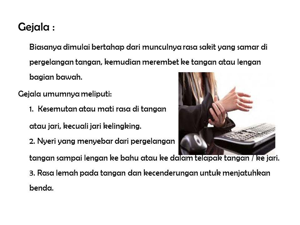 Gejala : Biasanya dimulai bertahap dari munculnya rasa sakit yang samar di pergelangan tangan, kemudian merembet ke tangan atau lengan bagian bawah.