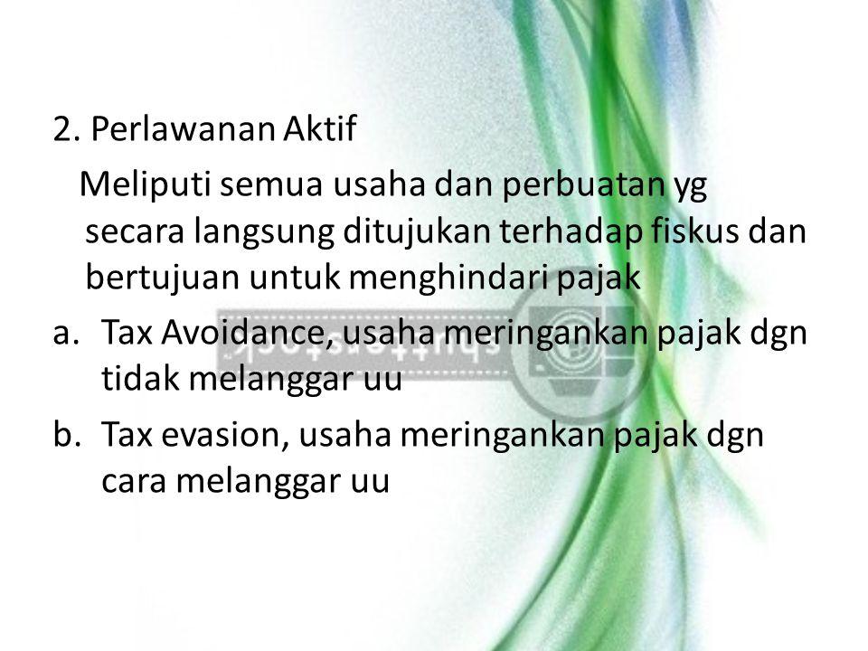2. Perlawanan Aktif Meliputi semua usaha dan perbuatan yg secara langsung ditujukan terhadap fiskus dan bertujuan untuk menghindari pajak.