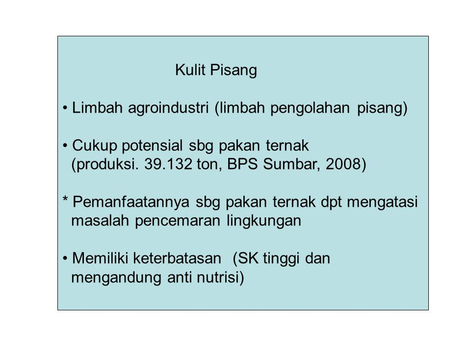 Kulit Pisang Limbah agroindustri (limbah pengolahan pisang) Cukup potensial sbg pakan ternak. (produksi. 39.132 ton, BPS Sumbar, 2008)