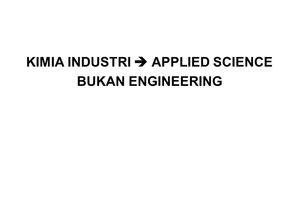 KIMIA INDUSTRI  APPLIED SCIENCE BUKAN ENGINEERING