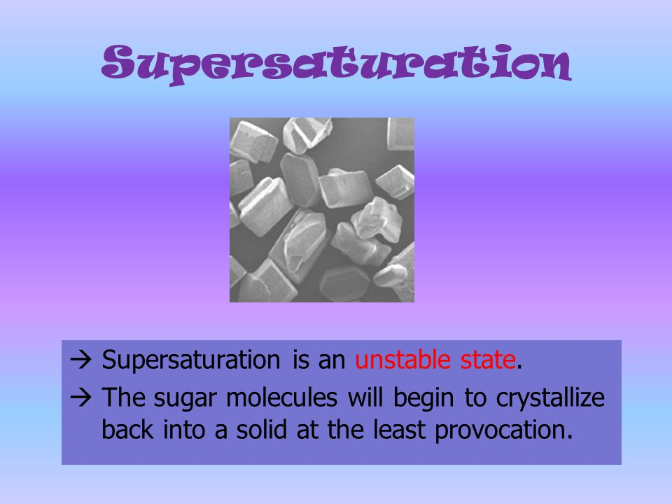 Supersaturation  Supersaturation is an unstable state.