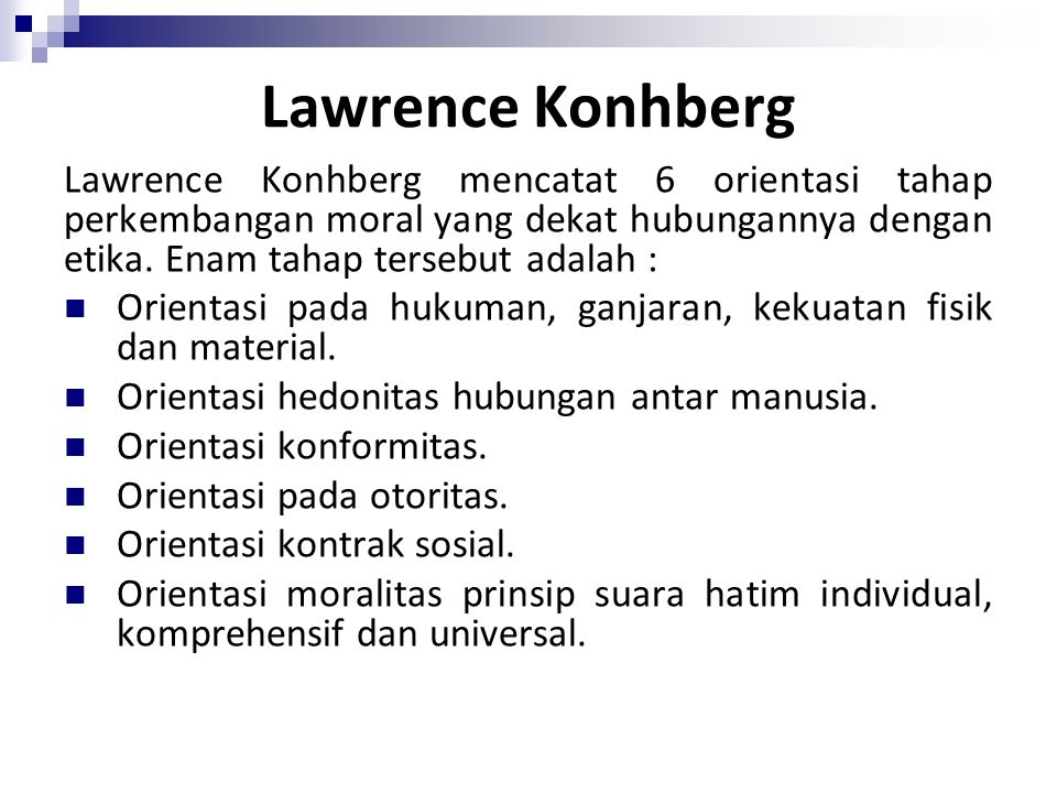 Lawrence Konhberg Lawrence Konhberg mencatat 6 orientasi tahap perkembangan moral yang dekat hubungannya dengan etika. Enam tahap tersebut adalah :