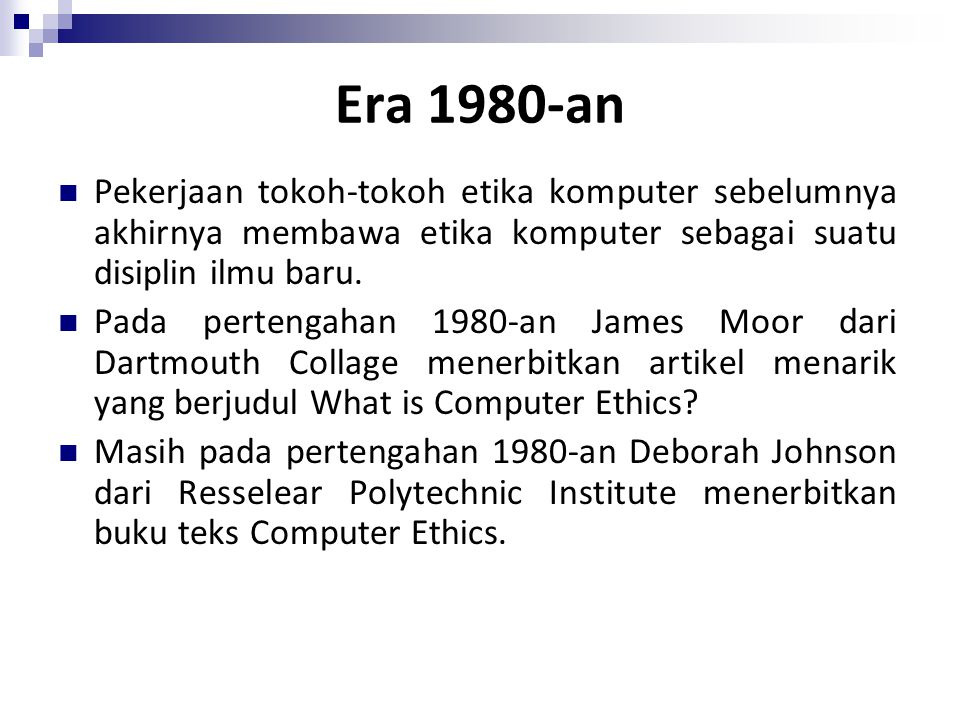 Era 1980-an Pekerjaan tokoh-tokoh etika komputer sebelumnya akhirnya membawa etika komputer sebagai suatu disiplin ilmu baru.