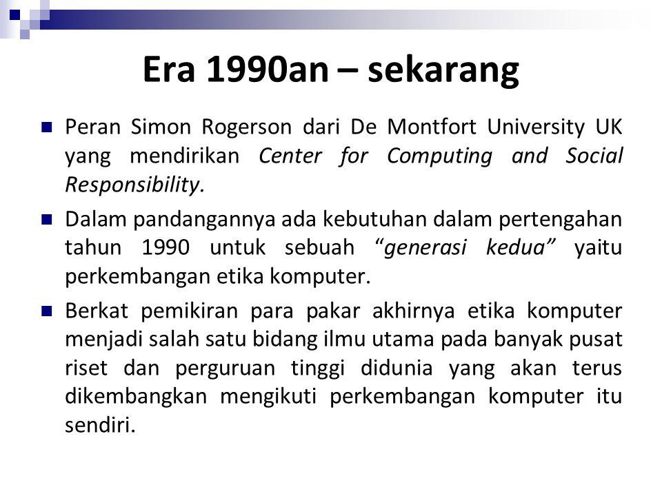 Era 1990an – sekarang Peran Simon Rogerson dari De Montfort University UK yang mendirikan Center for Computing and Social Responsibility.