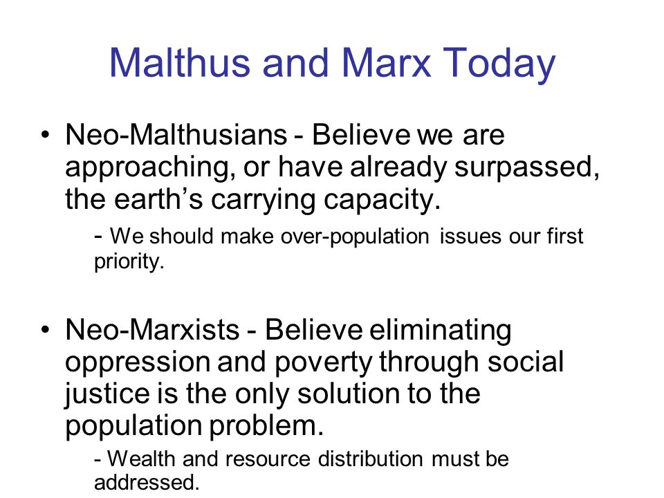 Malthus and Marx Today Neo-Malthusians - Believe we are approaching, or have already surpassed, the earth's carrying capacity.