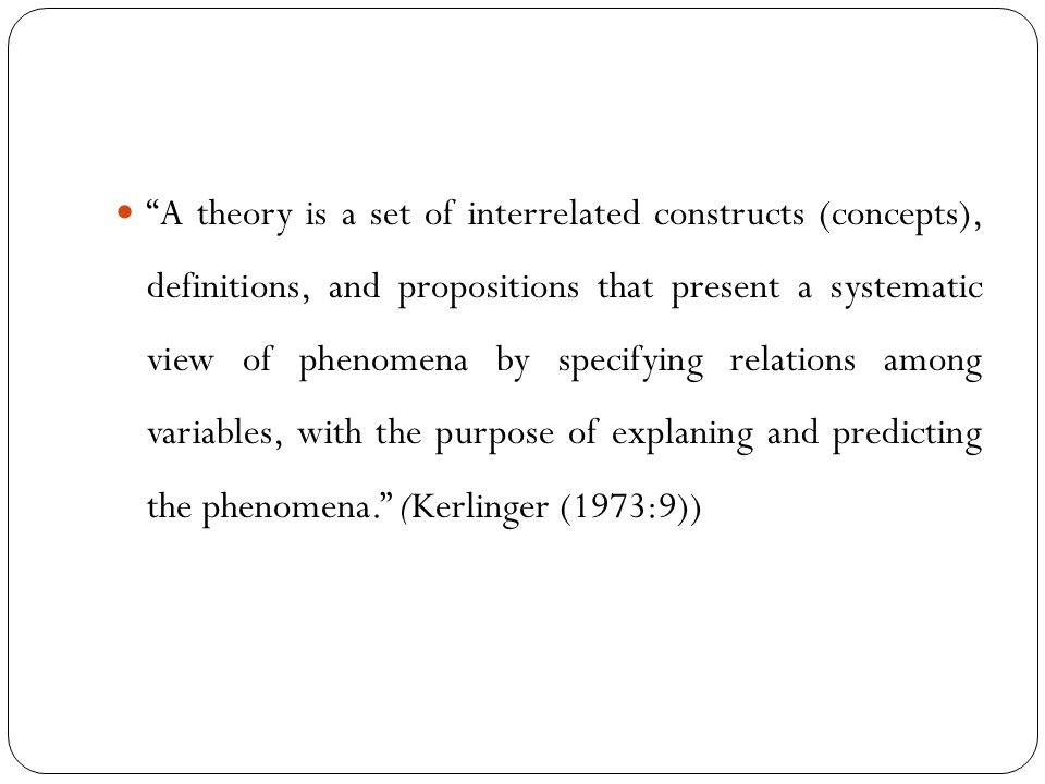 A theory is a set of interrelated constructs (concepts), definitions, and propositions that present a systematic view of phenomena by specifying relations among variables, with the purpose of explaning and predicting the phenomena. (Kerlinger (1973:9))