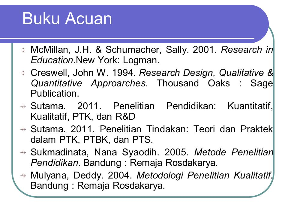 Buku Acuan McMillan, J.H. & Schumacher, Sally. 2001. Research in Education.New York: Logman.