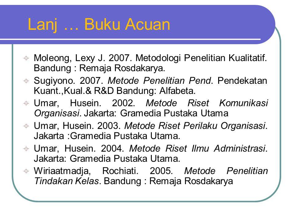 Lanj … Buku Acuan Moleong, Lexy J. 2007. Metodologi Penelitian Kualitatif. Bandung : Remaja Rosdakarya.