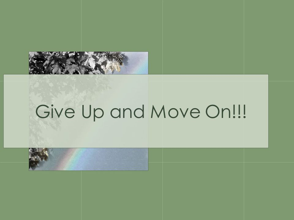 Give Up and Move On!!!