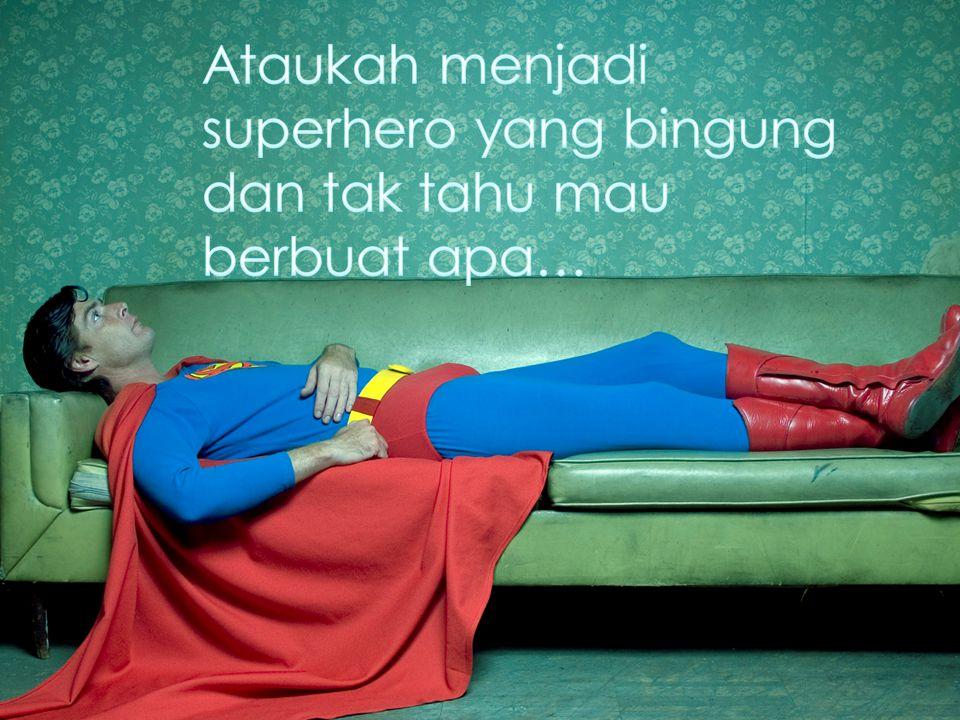 Ataukah menjadi superhero yang bingung dan tak tahu mau berbuat apa…