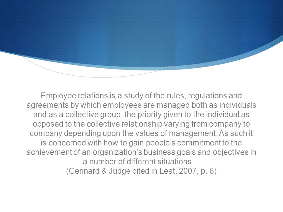 Employee relations is a study of the rules, regulations and agreements by which employees are managed both as individuals and as a collective group, the priority given to the individual as opposed to the collective relationship varying from company to company depending upon the values of management.