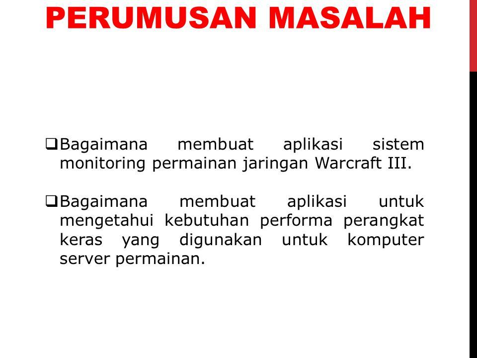 PERUMUSAN MASALAH Bagaimana membuat aplikasi sistem monitoring permainan jaringan Warcraft III.