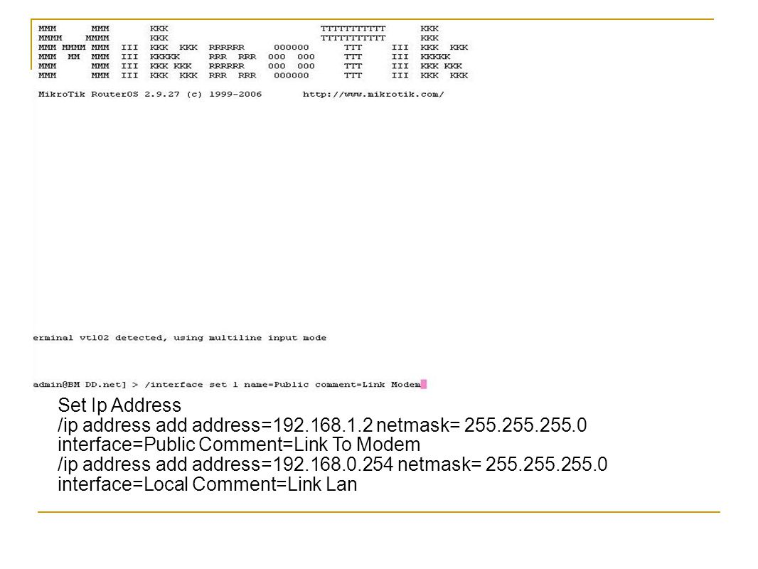 Set Ip Address /ip address add address=192.168.1.2 netmask= 255.255.255.0 interface=Public Comment=Link To Modem.