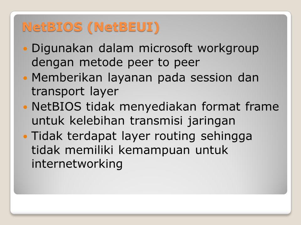 NetBIOS (NetBEUI) Digunakan dalam microsoft workgroup dengan metode peer to peer. Memberikan layanan pada session dan transport layer.