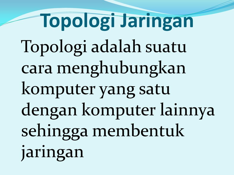 Topologi Jaringan Topologi adalah suatu cara menghubungkan komputer yang satu dengan komputer lainnya sehingga membentuk jaringan.