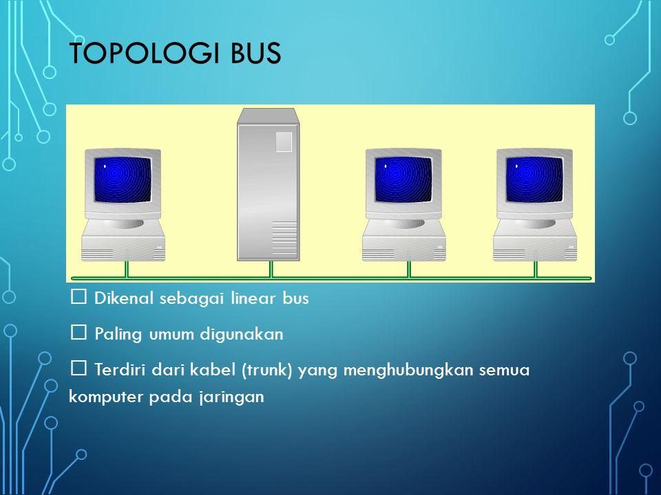 Topologi bus  Dikenal sebagai linear bus  Paling umum digunakan  Terdiri dari kabel (trunk) yang menghubungkan semua komputer pada jaringan
