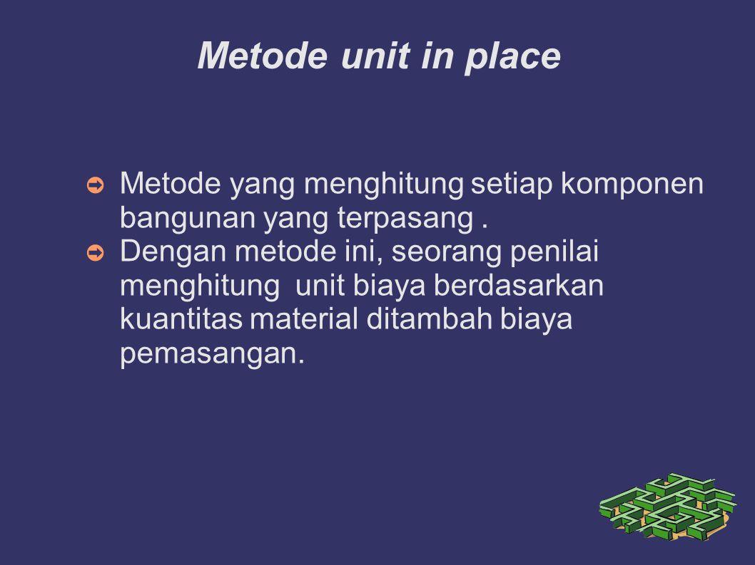 Metode unit in place Metode yang menghitung setiap komponen bangunan yang terpasang .