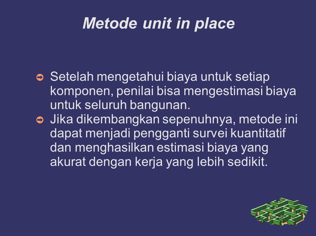 Metode unit in place Setelah mengetahui biaya untuk setiap komponen, penilai bisa mengestimasi biaya untuk seluruh bangunan.