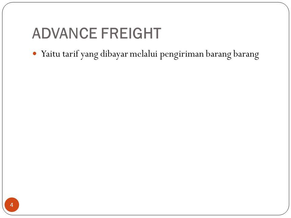 ADVANCE FREIGHT Yaitu tarif yang dibayar melalui pengiriman barang barang