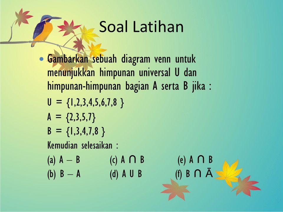 Soal Latihan Gambarkan sebuah diagram venn untuk menunjukkan himpunan universal U dan himpunan-himpunan bagian A serta B jika :