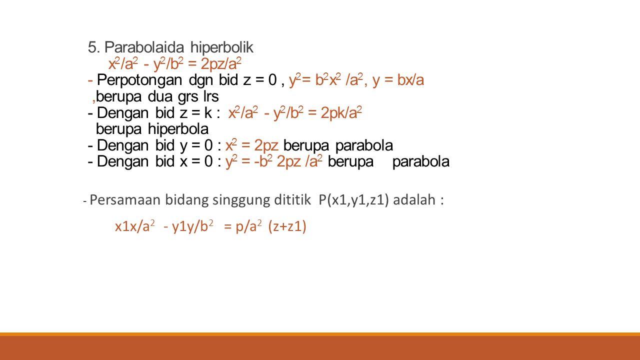 5. Parabolaida hiperbolik x2/a2 - y2/b2 = 2pz/a2 - Perpotongan dgn bid z = 0 , y2= b2x2 /a2, y = bx/a ,berupa dua grs lrs - Dengan bid z = k : x2/a2 - y2/b2 = 2pk/a2 berupa hiperbola - Dengan bid y = 0 : x2 = 2pz berupa parabola - Dengan bid x = 0 : y2 = -b2 2pz /a2 berupa parabola