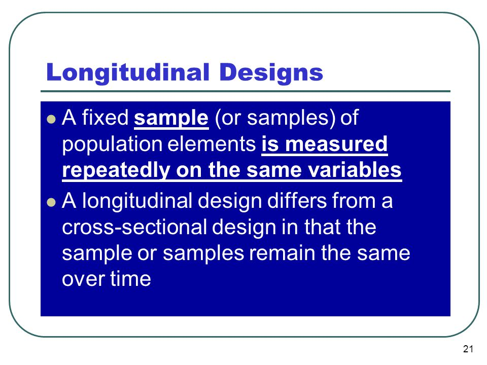 Longitudinal Designs A fixed sample (or samples) of population elements is measured repeatedly on the same variables.