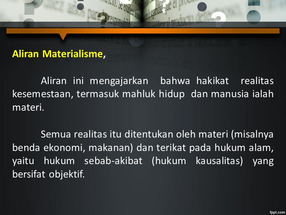 Aliran Materialisme, Aliran ini mengajarkan bahwa hakikat realitas kesemestaan, termasuk mahluk hidup dan manusia ialah materi.