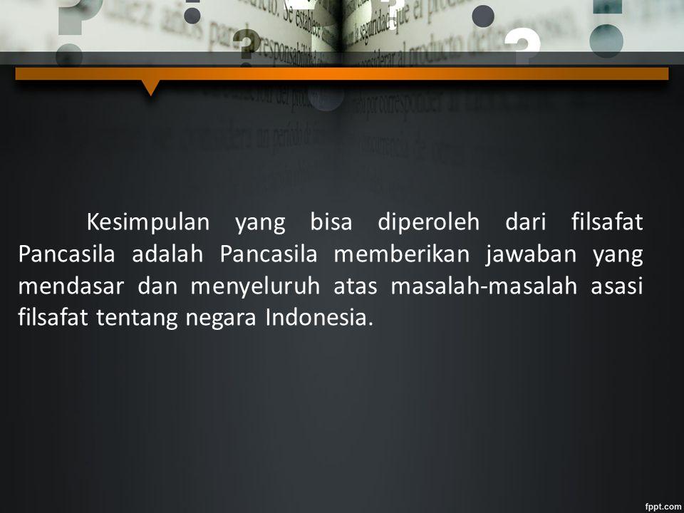Kesimpulan yang bisa diperoleh dari filsafat Pancasila adalah Pancasila memberikan jawaban yang mendasar dan menyeluruh atas masalah-masalah asasi filsafat tentang negara Indonesia.