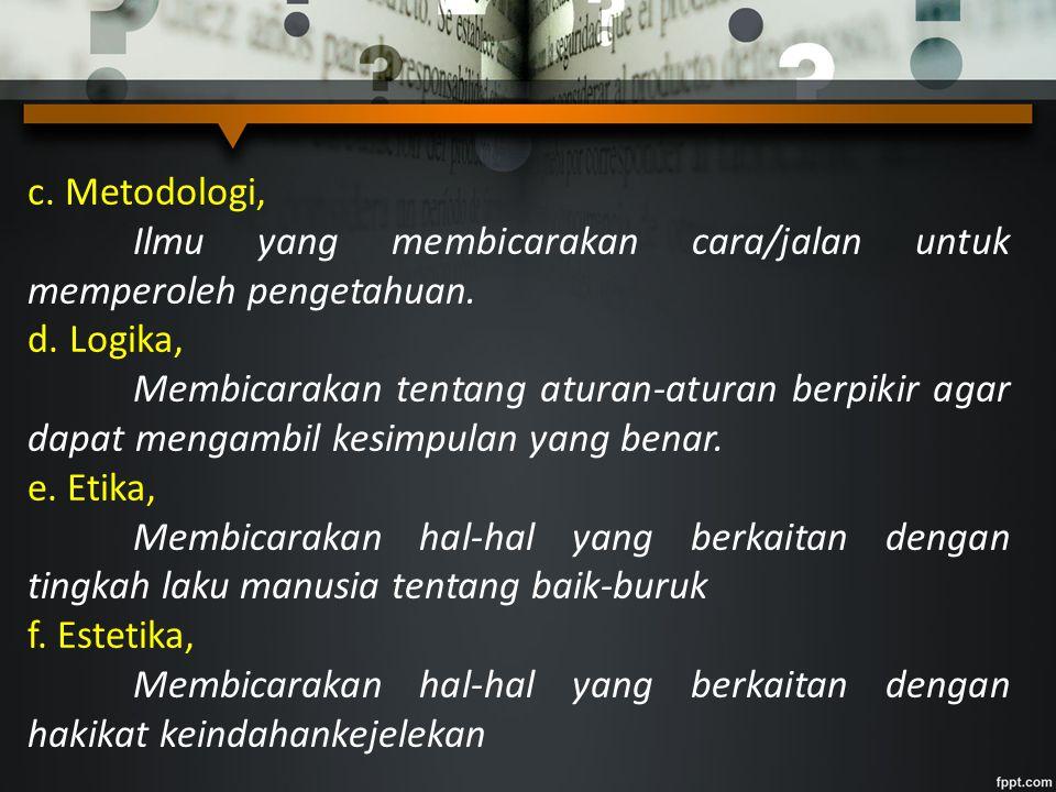 c. Metodologi, Ilmu yang membicarakan cara/jalan untuk memperoleh pengetahuan. d. Logika,