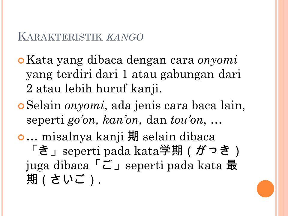 Karakteristik kango Kata yang dibaca dengan cara onyomi yang terdiri dari 1 atau gabungan dari 2 atau lebih huruf kanji.