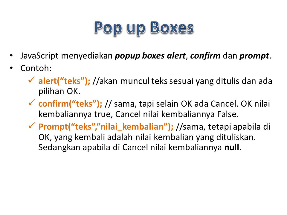 Pop up Boxes JavaScript menyediakan popup boxes alert, confirm dan prompt. Contoh: