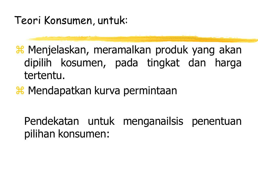 Teori Konsumen, untuk: Menjelaskan, meramalkan produk yang akan dipilih kosumen, pada tingkat dan harga tertentu.