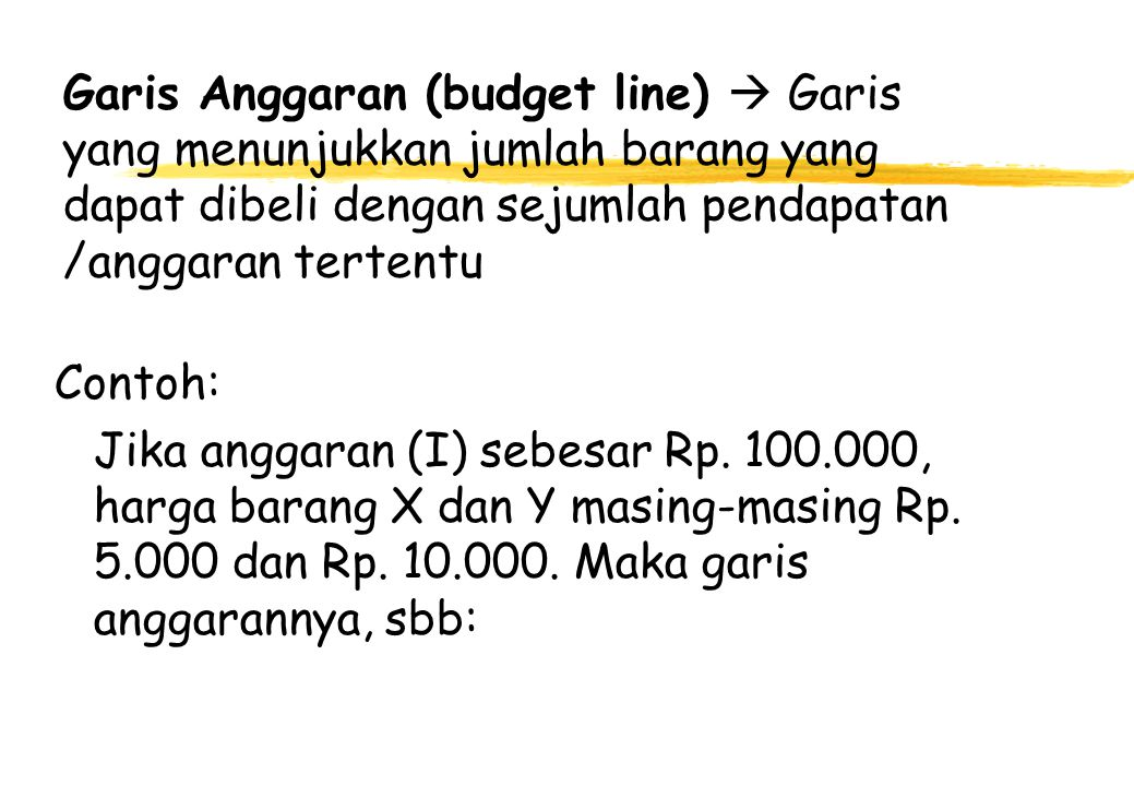 Garis Anggaran (budget line)  Garis yang menunjukkan jumlah barang yang dapat dibeli dengan sejumlah pendapatan /anggaran tertentu