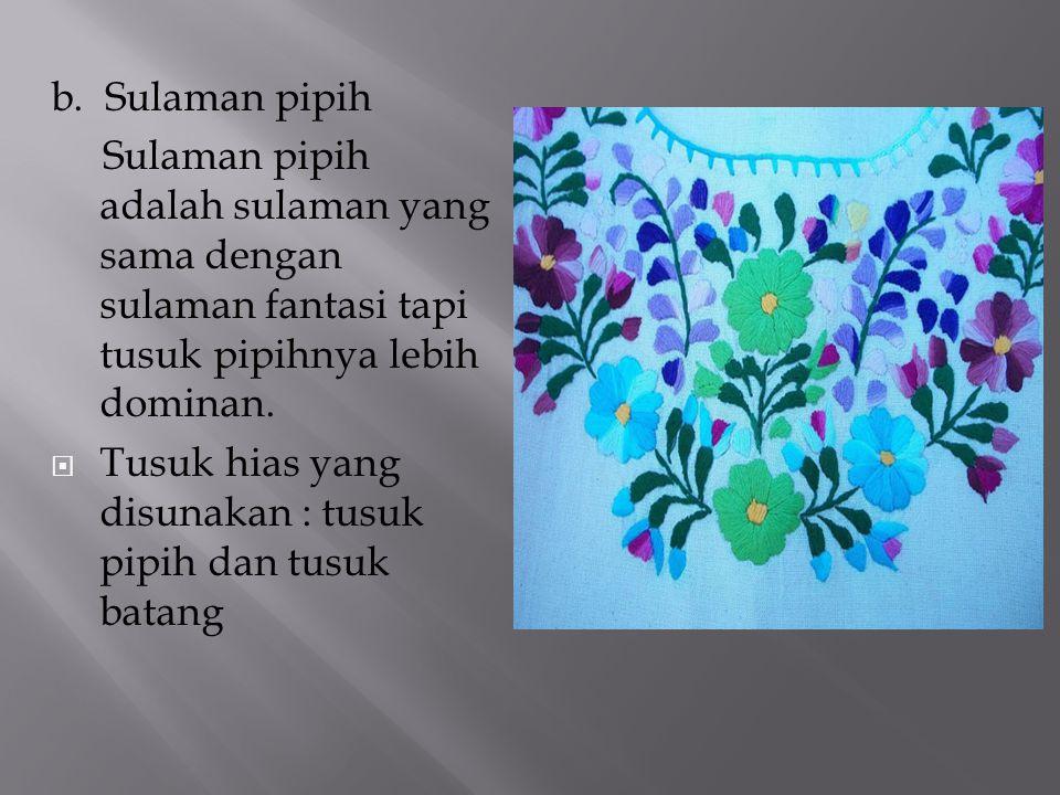 b. Sulaman pipih Sulaman pipih adalah sulaman yang sama dengan sulaman fantasi tapi tusuk pipihnya lebih dominan.