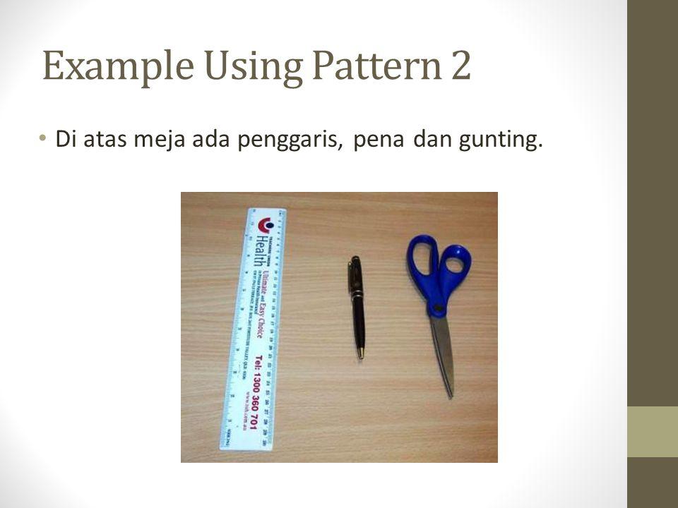 Example Using Pattern 2 Di atas meja ada penggaris, pena dan gunting.