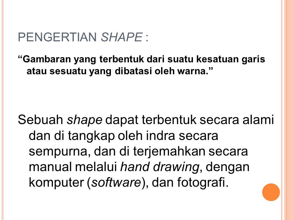 PENGERTIAN SHAPE : Gambaran yang terbentuk dari suatu kesatuan garis atau sesuatu yang dibatasi oleh warna.