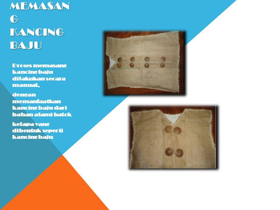 Memasang Kancing Baju Proses memasang kancing baju dilakukan secara manual, dengan memanfaatkan kancing baju dari bahan alami batok.