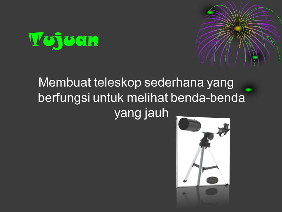Tujuan Membuat teleskop sederhana yang berfungsi untuk melihat benda-benda yang jauh