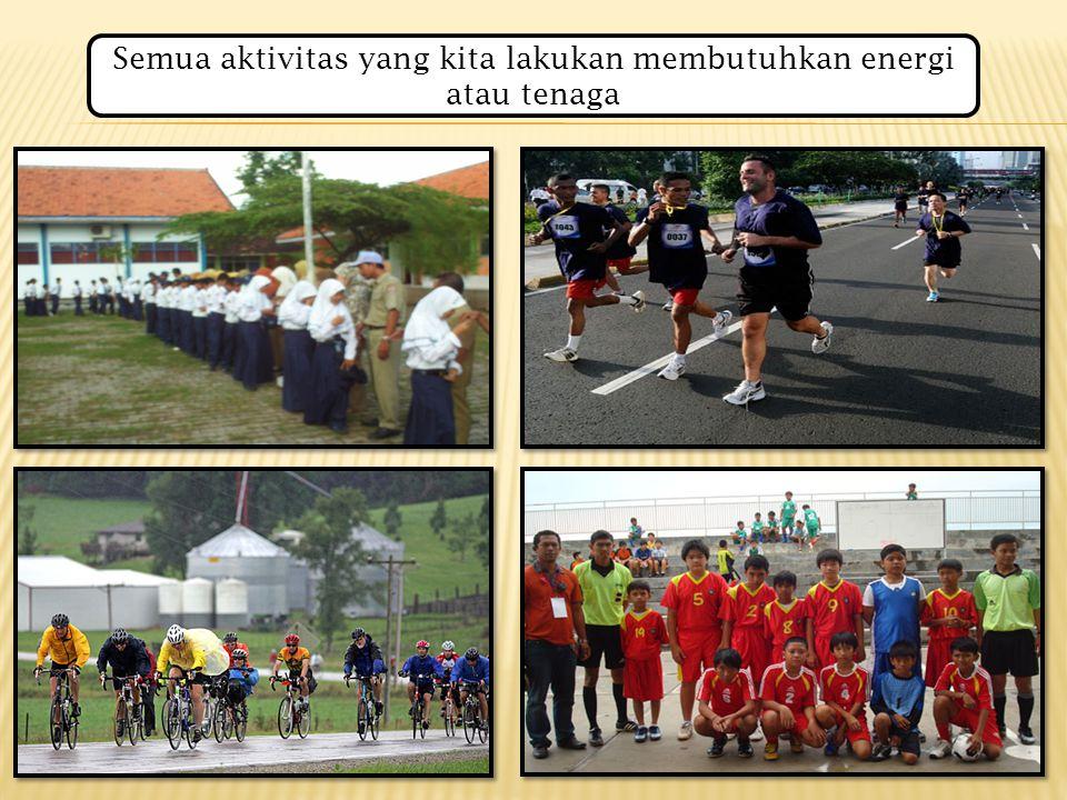Semua aktivitas yang kita lakukan membutuhkan energi atau tenaga