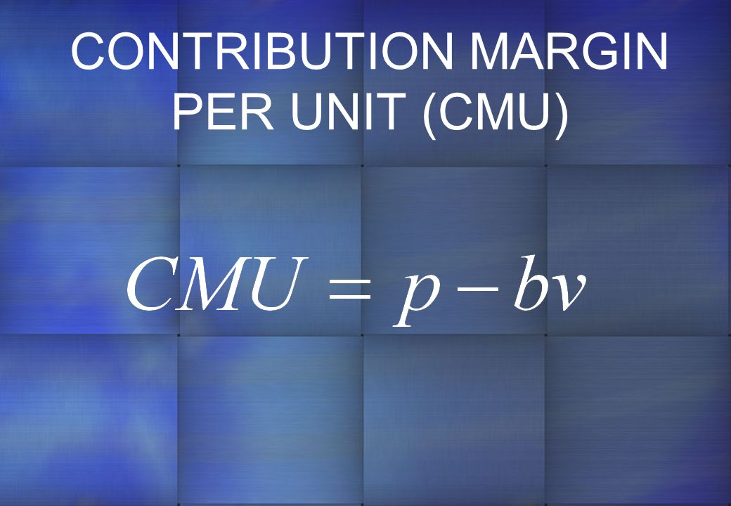 CONTRIBUTION MARGIN PER UNIT (CMU)