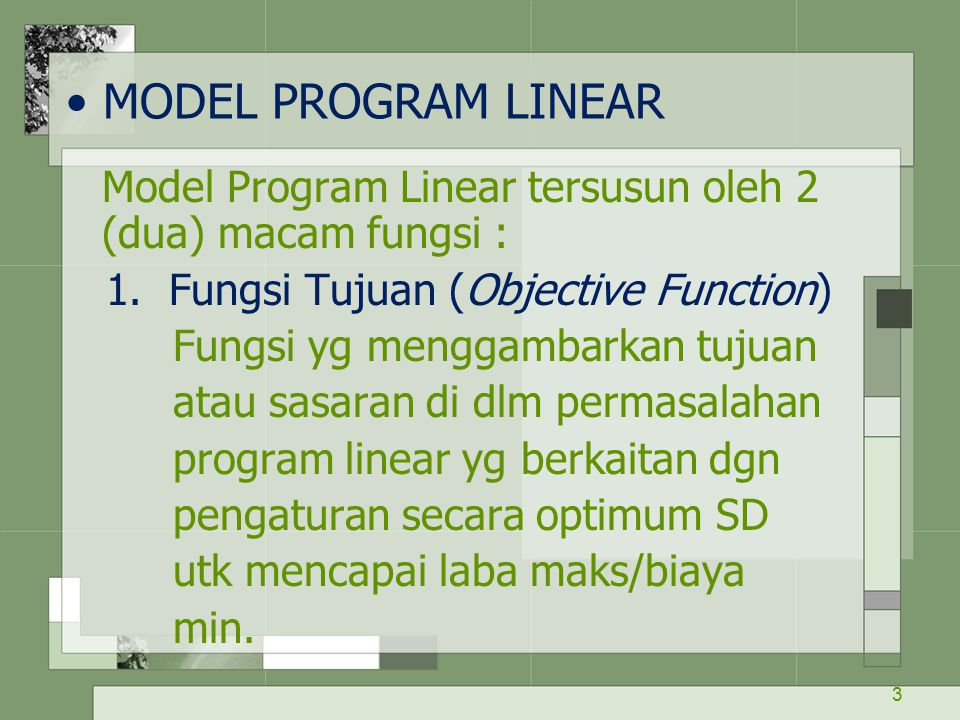 MODEL PROGRAM LINEAR Model Program Linear tersusun oleh 2 (dua) macam fungsi : 1. Fungsi Tujuan (Objective Function)